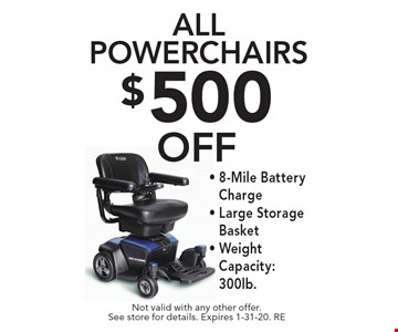 $500 OFF all Powerchairs.8-Mile Battery Charge -Large Storage Basket - Weight Capacity: 300lb. Not valid with any other offer. See store for details. Expires 1-31-20. RE