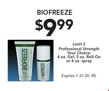 $9.99 biofreeze. Limit 2. Professional Strength Your Choice: 4 oz. Gel, 3 oz. Roll-On or 4 oz. spray. Expires 1-31-20. RE