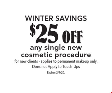 Winter savings. $25 off any single new cosmetic procedure. For new clients. Applies to permanent makeup only. Does not Apply to Touch-Ups. Expires 2/7/20.