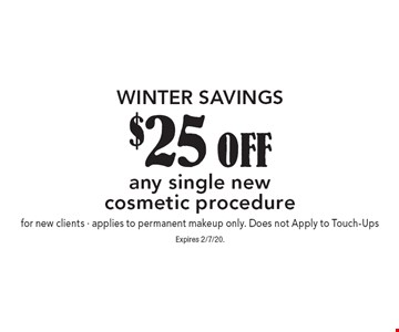 Winter Savings - $25 off any single new cosmetic procedure for new clients. Applies to permanent makeup only. Does not Apply to Touch-Ups. Expires 2/7/20.