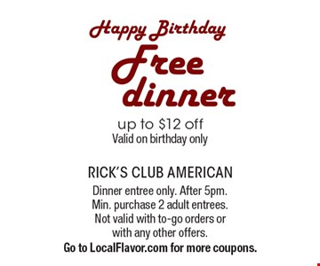 Happy Birthday. Free dinner up to $12 off. Valid on birthday only. Dinner entree only. After 5pm. Min. purchase 2 adult entrees. Not valid with to-go orders or with any other offers. Go to LocalFlavor.com for more coupons.