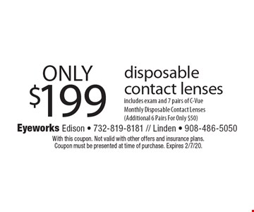 ONLY $199 disposable contact lenses, includes exam and 7 pairs of C-VueMonthly Disposable Contact Lenses (Additional 6 Pairs For Only $50). With this coupon. Not valid with other offers and insurance plans. Coupon must be presented at time of purchase. Expires 2/7/20.
