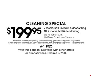 Cleaning Special $199.95. 7 rooms, hall, 15 stairs & deodorizing OR 7 rooms, hall & deodorizing. Up to 1250 sq. ft. Liv/Dine Combo = 2 rooms. All services include: pre-spotting, pre-conditioning, grease spotting, color brighteners & walk-on paper upon request. Some carpets extra. Min. charge $89.95 per visit. Residential only. With this coupon. Not valid with other offers or prior services. Expires 2/7/20.