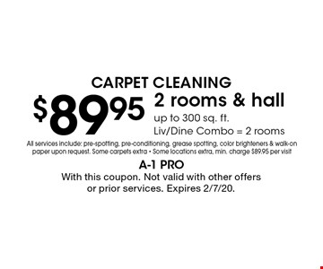 Carpet Cleaning $89.95. 2 rooms & hall up to 300 sq. ft. Liv/Dine Combo = 2 rooms. All services include: pre-spotting, pre-conditioning, grease spotting, color brighteners & walk-on paper upon request. Some carpets extra. Some locations extra. Min. charge $89.95 per visit. With this coupon. Not valid with other offers or prior services. Expires 2/7/20.