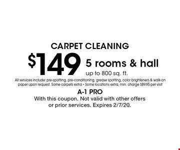 Carpet Cleaning $149. 5 rooms & hall up to 800 sq. ft. All services include: pre-spotting, pre-conditioning, grease spotting, color brighteners & walk-on paper upon request. Some carpets extra. Some locations extra. Min. charge $89.95 per visit. With this coupon. Not valid with other offers or prior services. Expires 2/7/20.
