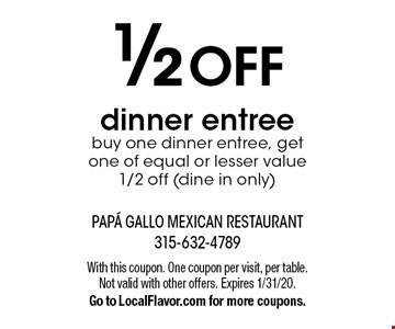 1/2 off dinner entree. Buy one dinner entree, get one of equal or lesser value 1/2 off (dine in only). With this coupon. One coupon per visit, per table. Not valid with other offers. Expires 1/31/20. Go to LocalFlavor.com for more coupons.