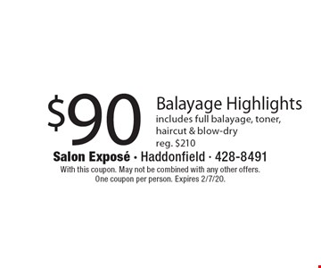 $90 Balayage Highlights includes full balayage, toner, haircut & blow-dry reg. $210. With this coupon. May not be combined with any other offers. One coupon per person. Expires 2/7/20.