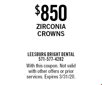 $850 Zirconia Crowns. With this coupon. Not valid with other offers or prior services. Expires 3/31/20.