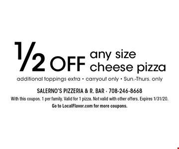 1/2 Off any size cheese pizza additional toppings extra, carryout only, Sun.-Thurs. only. With this coupon. 1 per family. Valid for 1 pizza. Not valid with other offers. Expires 1/31/20. Go to LocalFlavor.com for more coupons.