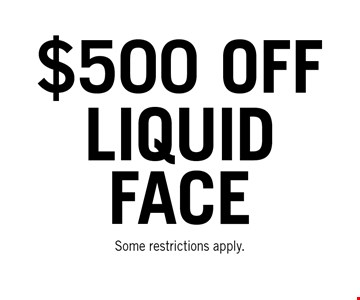 $500 OFF liquid face. Some restrictions apply.