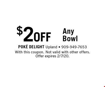 $2 OFF Any Bowl. With this coupon. Not valid with other offers. Offer expires 2/7/20.