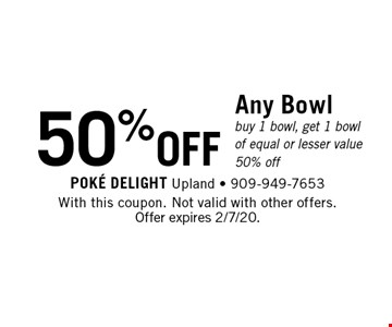 50%OFF Any Bowl buy 1 bowl, get 1 bowl of equal or lesser value 50% off. With this coupon. Not valid with other offers. Offer expires 2/7/20.
