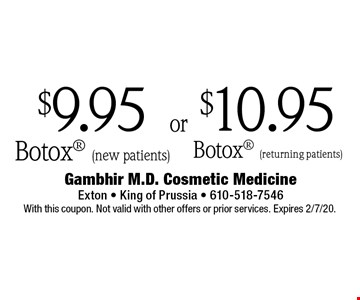 $9.95 Botox (new patients) or $10.95 Botox (returning patients). With this coupon. Not valid with other offers or prior services. Expires 2/7/20.