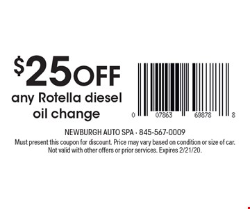 $25 off any Rotella diesel oil change. Must present this coupon for discount. Price may vary based on condition or size of car. Not valid with other offers or prior services. Expires 2/21/20.