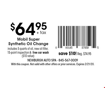 $64.95 + tax Mobil Super Synthetic Oil Change includes 5 quarts of oil, new oil filter, 15-point inspection & free car wash ($10 value) save $10! Reg. $74.95. With this coupon. Not valid with other offers or prior services. Expires 2/21/20.
