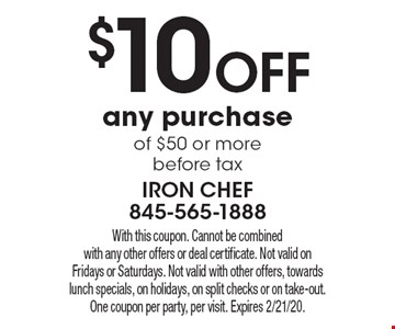 $10 off any purchase of $50 or more before tax. With this coupon. Cannot be combined with any other offers or deal certificate. Not valid on Fridays or Saturdays. Not valid with other offers, towards lunch specials, on holidays, on split checks or on take-out. One coupon per party, per visit. Expires 2/21/20.