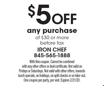 $5 off any purchase of $30 or more before tax. With this coupon. Cannot be combined with any other offers or deal certificate. Not valid on Fridays or Saturdays. Not valid with other offers, towards lunch specials, on holidays, on split checks or on take-out. One coupon per party, per visit. Expires 2/21/20.