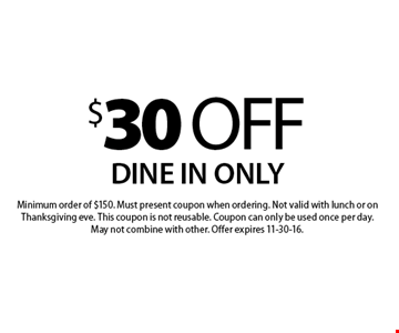 $30 off your order. Dine in only. Minimum order of $150. Must present coupon when ordering. Not valid with lunch or on Thanksgiving eve. This coupon is not reusable. Coupon can only be used once per day. May not combine with other. Offer expires 11-30-16.