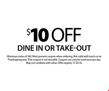 $10 off your order. Dine in or take-out. Minimum order of $60. Must present coupon when ordering. Not valid with lunch or on Thanksgiving eve. This coupon is not reusable. Coupon can only be used once per day. May not combine with other. Offer expires 11-30-16.