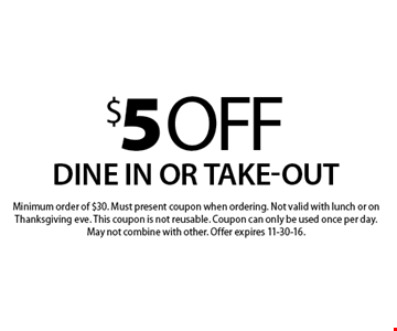$5 off your order. Dine in or take-out. Minimum order of $30. Must present coupon when ordering. Not valid with lunch or on Thanksgiving eve. This coupon is not reusable. Coupon can only be used once per day. May not combine with other. Offer expires 11-30-16.