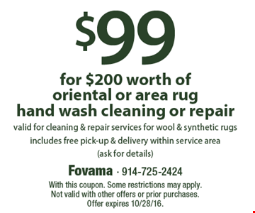 $99 for $200 worth of oriental or area rug hand wash cleaning or repair. valid for cleaning & repair services for wool & synthetic rugs. includes free pick-up & delivery within service area. (ask for details). With this coupon. Some restrictions may apply. Not valid with other offers or prior purchases. Offer expires 10/28/16.