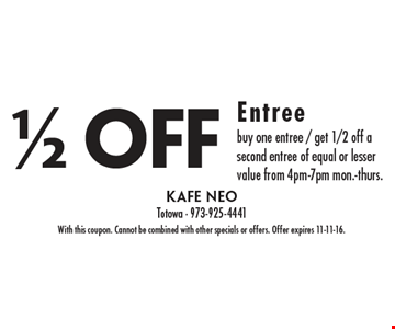 1/2 off entree - Buy one entree, get 1/2 off a second entree of equal or lesser value from 4pm-7pm Mon.-Thurs. With this coupon. Cannot be combined with other specials or offers. Offer expires 11-11-16.