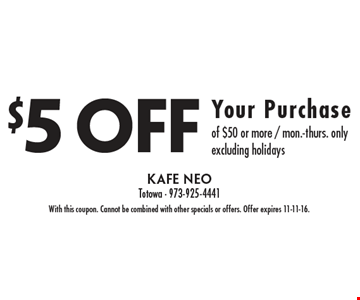$5 off your purchase of $50 or more. Mon.-Thurs. only. Excluding holidays. With this coupon. Cannot be combined with other specials or offers. Offer expires 11-11-16.