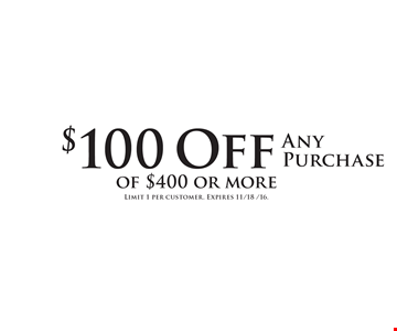$100 Off Any Purchase of $400 or more. Limit 1 per customer. Expires 11/18 /16.