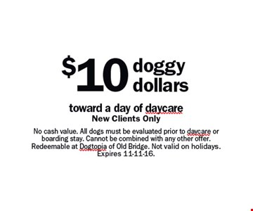 $10 doggy dollars toward a day of daycare. New Clients Only. No cash value. All dogs must be evaluated prior to daycare or boarding stay. Cannot be combined with any other offer. Redeemable at Dogtopia of Old Bridge. Not valid on holidays. Expires 11-11-16.