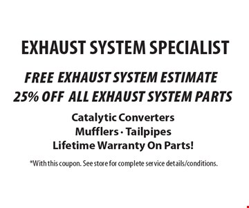 Exhaust System Specialist - Free exhaust system estimate OR 25% off all exhaust system parts. Catalytic Converters, Mufflers, Tailpipes & Lifetime Warranty On Parts! With this coupon. See store for complete service details/conditions.
