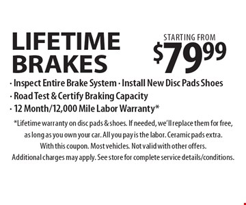 Lifetime Brakes starting from $79.99. Inspect Entire Brake System, Install New Disc Pads Shoes, Road Test & Certify Braking Capacity & 12 Month/12,000 Mile Labor Warranty. Lifetime warranty on disc pads & shoes. If needed, we'll replace them for free, as long as you own your car. All you pay is the labor. Ceramic pads extra. With this coupon. Most vehicles. Not valid with other offers. Additional charges may apply. See store for complete service details/conditions.