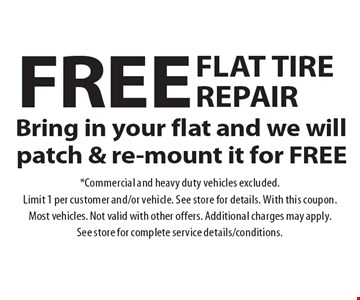 Free Flat Tire Repair! Bring in your flat and we will patch & re-mount it for free. Commercial and heavy duty vehicles excluded. Limit 1 per customer and/or vehicle. See store for details. With this coupon. Most vehicles. Not valid with other offers. Additional charges may apply. See store for complete service details/conditions.