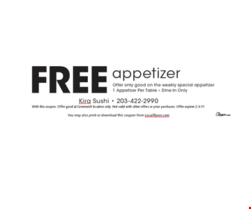 Free appetizer. Offer only good on the weekly special appetizer. 1 Appetizer Per Table. Dine In Only. With this coupon. Offer good at Greenwich location only. Not valid with other offers or prior purchases. Offer expires 2-3-17.