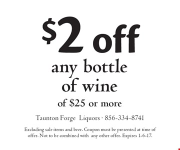 $2 off any bottle of wine of $25 or more. Excluding sale items and beer. Coupon must be presented at time of offer. Not to be combined with any other offer. Expires 1-6-17.