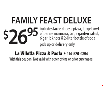 $26.95 Family Feast Deluxe. Includes large cheese pizza, large bowl of penne marinara, large garden salad, 6 garlic knots & 2-liter bottle of soda. Pick up or delivery only. With this coupon. Not valid with other offers or prior purchases.
