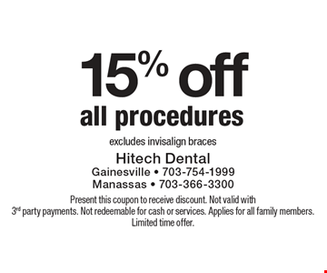 15% off all procedures. Excludes Invisalign braces. Present this coupon to receive discount. Not valid with 3rd party payments. Not redeemable for cash or services. Applies for all family members. Limited time offer.