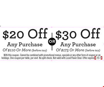 $30 Off Any Purchase Of $175 Or More (Before Tax) OR $20 Off Any Purchase Of $110 Or More (Before Tax). With this coupon. Cannot be combined with promotional menus, specials or any other form of coupon or on holidays. One coupon per table, per visit. No split check. Not valid with Local Flavor Deal. Offer expires 5-15-17.