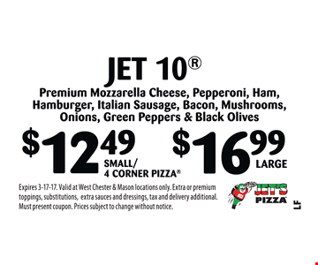 $12.49 Small/4 Corner Pizza or $16.99 Large Jet 10®  Premium Mozzarella Cheese, Pepperoni, Ham, Hamburger, Italian Sausage, Bacon, Mushrooms, Onions, Green Peppers & Black Olives. Expires 3-17-17. Valid at West Chester & Mason locations only. Extra or premium toppings, substitutions,extra sauces and dressings, tax and delivery additional. Must present coupon. Prices subject to change without notice.