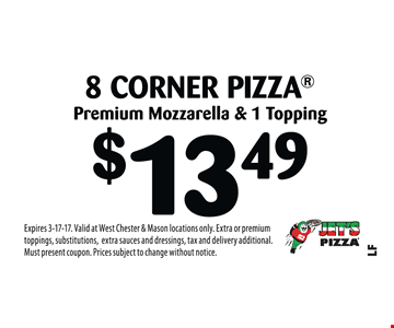 $13.49 8 Corner Pizza Premium Mozzarella & 1 Topping. Expires 3-17-17. Valid at West Chester & Mason locations only. Extra or premium toppings, substitutions,extra sauces and dressings, tax and delivery additional. Must present coupon. Prices subject to change without notice.