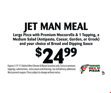$24.99 Jet Man Meal Large Pizza with Premium Mozzarella & 1 Topping, a Medium Salad (Antipasto, Caesar, Garden, or Greek) and your choice of Bread and Dipping Sauce. Expires 3-17-17. Valid at West Chester & Mason locations only. Extra or premium toppings, substitutions,extra sauces and dressings, tax and delivery additional. Must present coupon. Prices subject to change without notice.