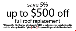 Save 5%, up to $500 off full roof replacement. *Offer good for 5% off up to a total discount of $500 on roof replacement projects. Cannot be combined with any other offer. Expires 3-24-17. Coupon must be presented at time of estimate.