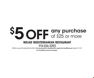$5 OFF any purchase of $25 or more. With this coupon. Not valid with other offers. You may also print or download this coupon from localflavor.com. Expires 7-31-18. Go to LocalFlavor.com for more coupons.