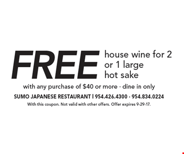 Free house wine for 2 or 1 largehot sake with any purchase of $40 or more - dine in only. With this coupon. Not valid with other offers. Offer expires 9-29-17.
