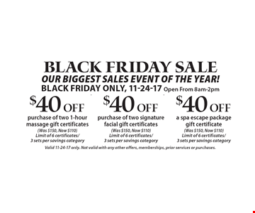 Black Friday Sale. $40 Off purchase of two 1-hour massage gift certificates (Was $150, Now $110). Limit of 6 certificates/3 sets per savings category. $40 Off purchase of two signature facial gift certificates (Was $150, Now $110). Limit of 6 certificates/3 sets per savings category. $40 Off a spa escape package gift certificate (Was $150, Now $110). Limit of 6 certificates/3 sets per savings category.  Black Friday Only, Open From 8am-2pm. Valid 11-24-17 only. Not valid with any other offers, memberships, prior services or purchases.