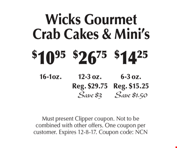 Wicks Gourmet Crab Cakes & Mini's. $10.95 16-1oz.$14.25 6-3 oz. Reg. $15.25 Save $1.50 OR 12-3 oz.Reg. $29.75. Save $3. Must present Clipper coupon. Not to be combined with other offers. One coupon per customer. Expires 12-8-17. Coupon code: NCN