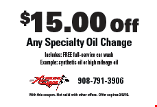$15.00 Off Any Specialty Oil Change Includes: FREE full-service car wash Example: synthetic oil or high mileage oil. With this coupon. Not valid with other offers. Offer expires 3/8/18.