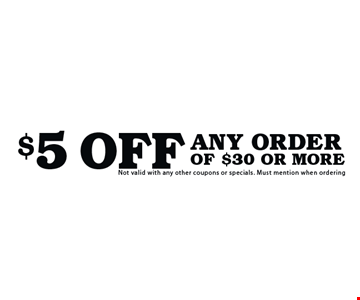 $5 Off Any Order Of $30 Or More. Not valid with any other coupons or specials. Must mention when ordering.