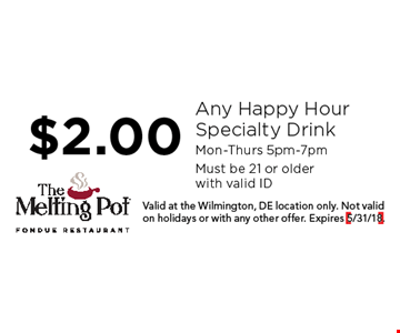 $2.00 Any Happy Hour Specialty Drink. Mon-Thurs 5pm-7pm. Must be 21 or older with valid ID. Valid at the Wilmington, DE location only. Not valid on holidays or with any other offer. Expires 5/31/18.