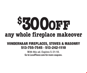 $300 OFF any whole fireplace makeover. With this ad. Expires 5-31-18. Go to LocalFlavor.com for more coupons.