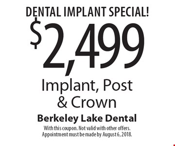 Dental Implant Special! $2,499 Implant, Post & Crown. With this coupon. Not valid with other offers. Appointment must be made by August 6, 2018.
